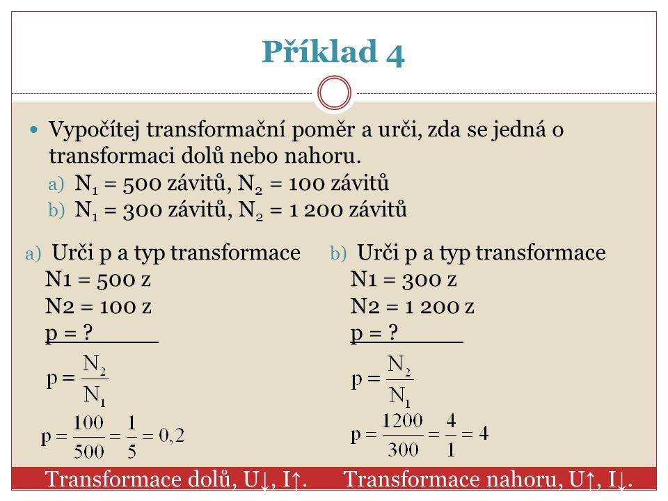 Příklad 4 Vypočítej transformační poměr a urči, zda se jedná o transformaci dolů nebo nahoru. N1 = 500 závitů, N2 = 100 závitů.