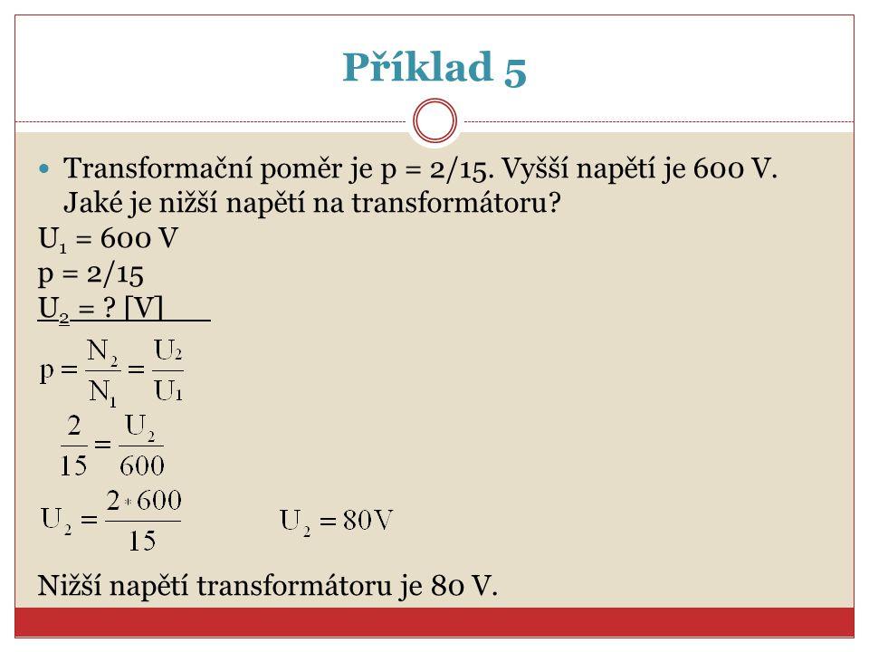 Příklad 5 Transformační poměr je p = 2/15. Vyšší napětí je 600 V. Jaké je nižší napětí na transformátoru