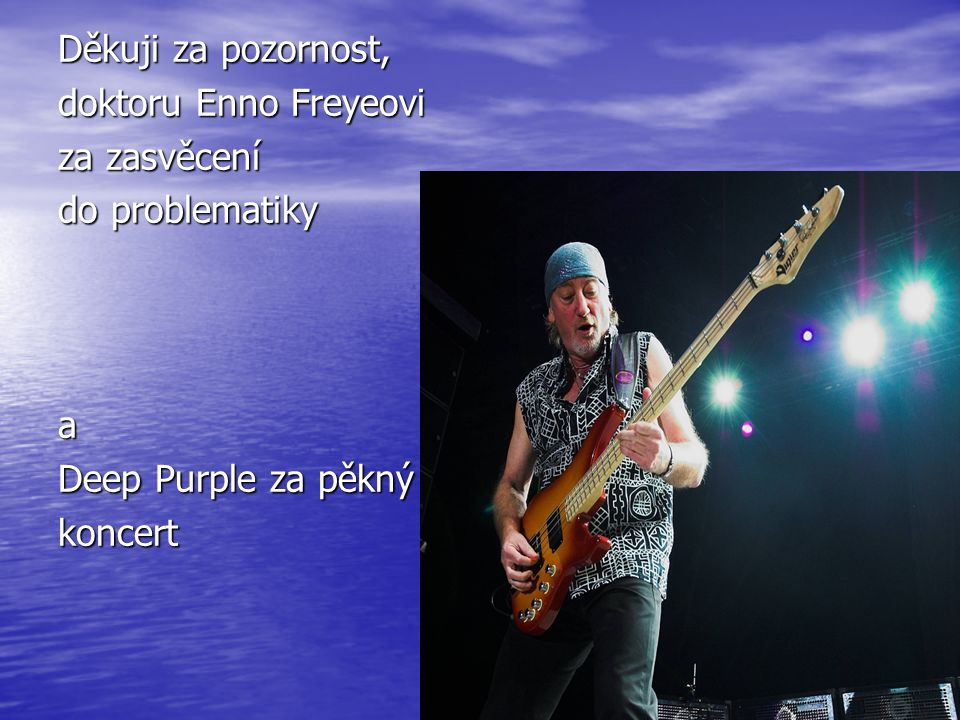 Děkuji za pozornost, doktoru Enno Freyeovi. za zasvěcení. do problematiky. a. Deep Purple za pěkný.