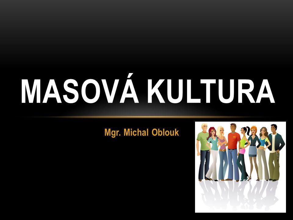 MASOVÁ KULTURA Mgr. Michal Oblouk
