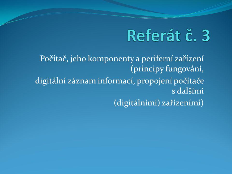 Referát č. 3 Počítač, jeho komponenty a periferní zařízení (principy fungování, digitální záznam informací, propojení počítače s dalšími.