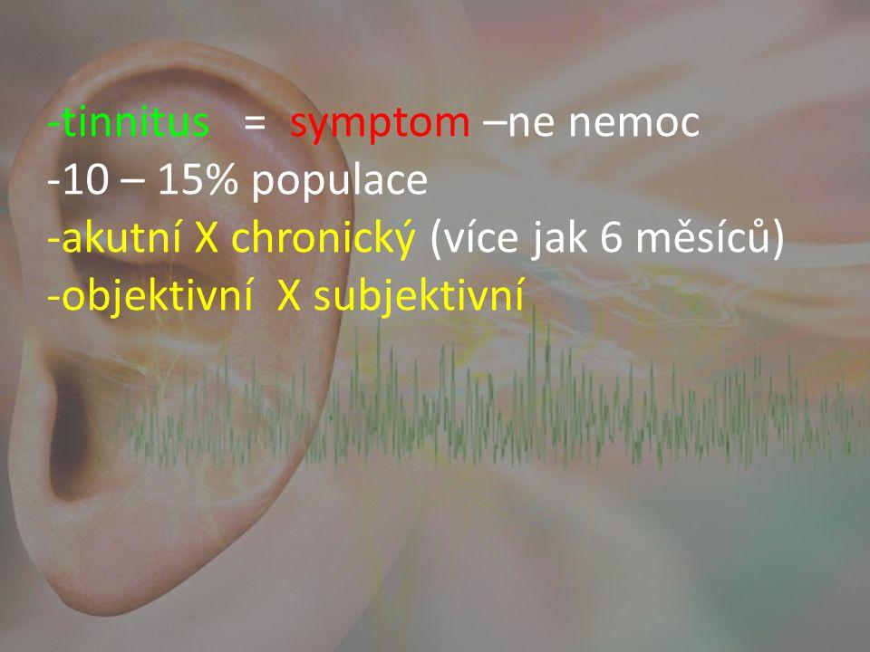 -tinnitus = symptom –ne nemoc -10 – 15% populace -akutní X chronický (více jak 6 měsíců) -objektivní X subjektivní