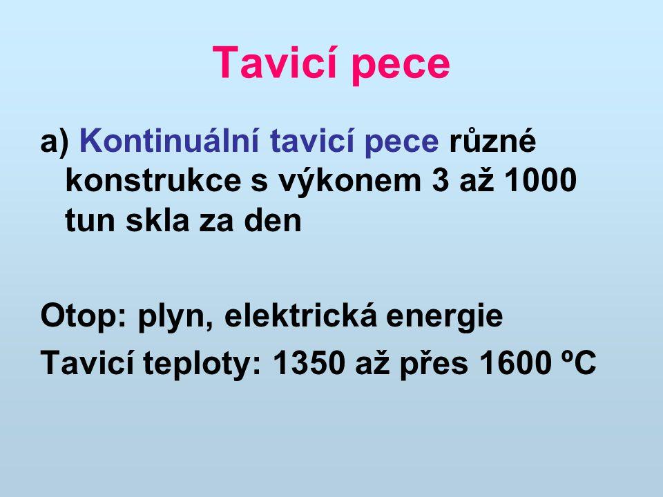 Tavicí pece a) Kontinuální tavicí pece různé konstrukce s výkonem 3 až 1000 tun skla za den. Otop: plyn, elektrická energie.