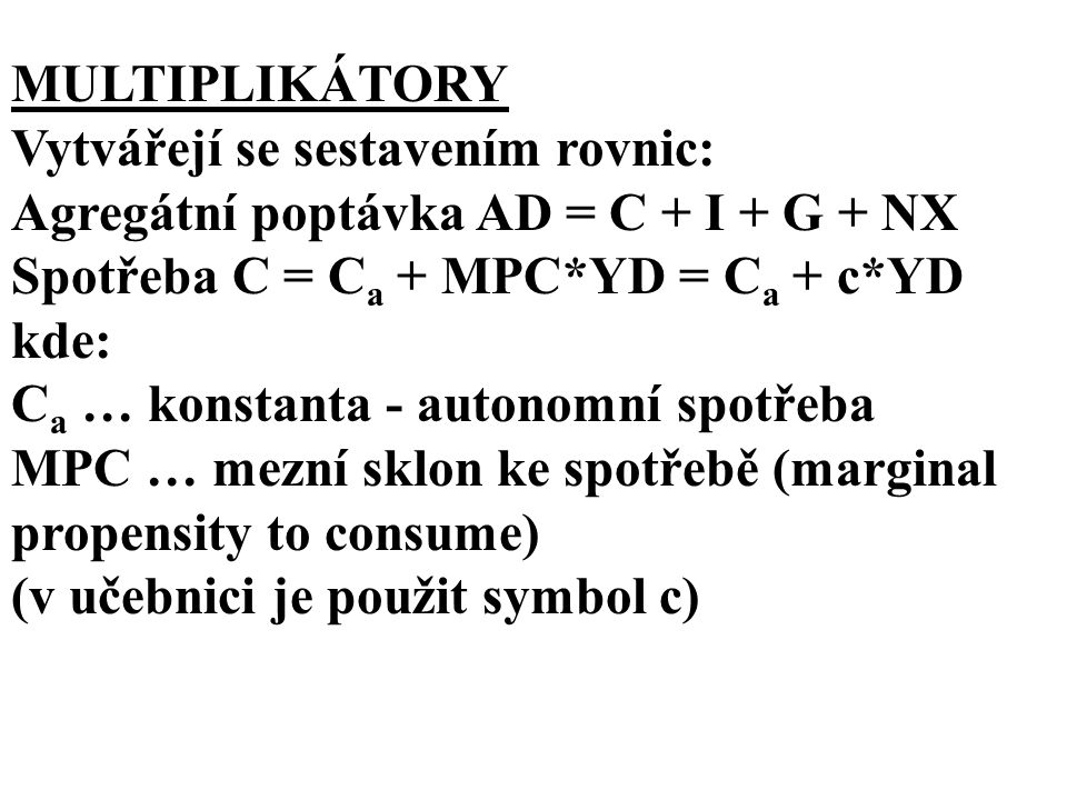MULTIPLIKÁTORY Vytvářejí se sestavením rovnic: Agregátní poptávka AD = C + I + G + NX. Spotřeba C = Ca + MPC*YD = Ca + c*YD.
