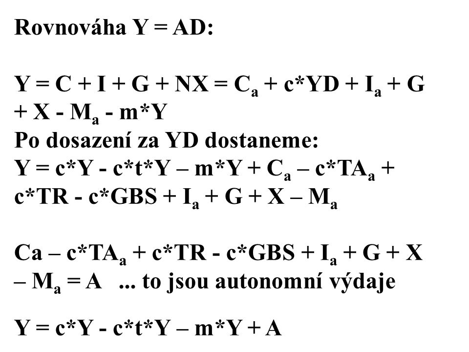 Rovnováha Y = AD: Y = C + I + G + NX = Ca + c*YD + Ia + G + X - Ma - m*Y. Po dosazení za YD dostaneme: