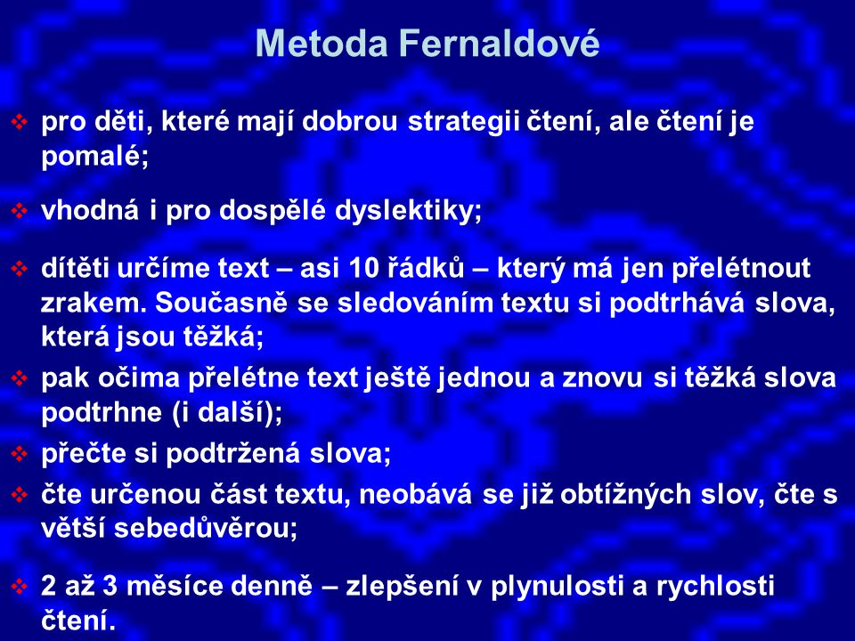 Metoda Fernaldové pro děti, které mají dobrou strategii čtení, ale čtení je pomalé; vhodná i pro dospělé dyslektiky;