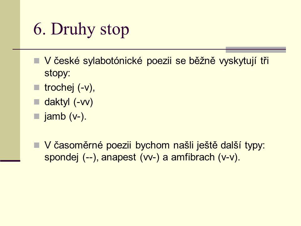 6. Druhy stop V české sylabotónické poezii se běžně vyskytují tři stopy: trochej (-v), daktyl (-vv)