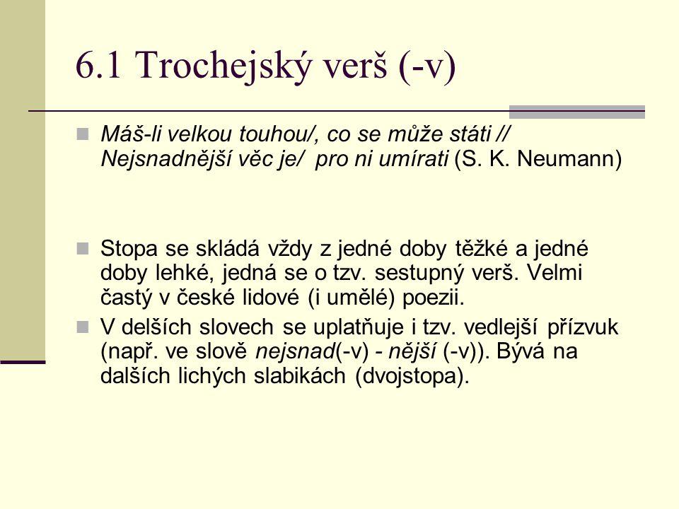 6.1 Trochejský verš (-v) Máš-li velkou touhou/, co se může státi // Nejsnadnější věc je/ pro ni umírati (S. K. Neumann)