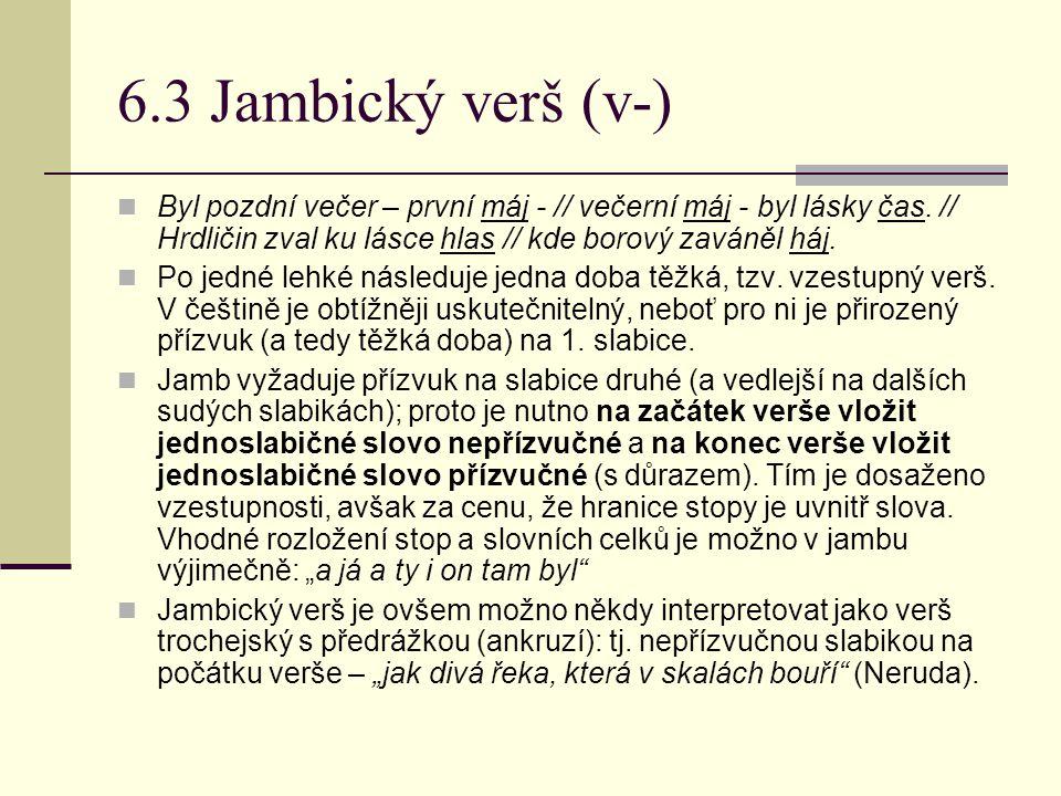 6.3 Jambický verš (v-) Byl pozdní večer – první máj - // večerní máj - byl lásky čas. // Hrdličin zval ku lásce hlas // kde borový zaváněl háj.