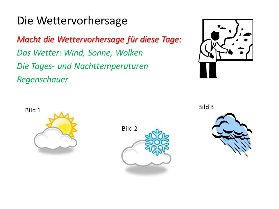 Die Wettervorhersage Macht die Wettervorhersage für diese Tage: Das Wetter: Wind, Sonne, Wolken Die Tages- und Nachttemperaturen Regenschauer