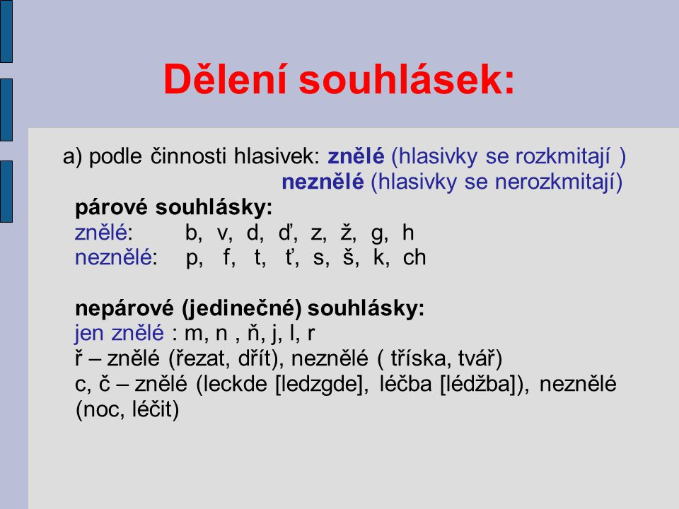 Dělení souhlásek: a) podle činnosti hlasivek: znělé (hlasivky se rozkmitají ) neznělé (hlasivky se nerozkmitají)