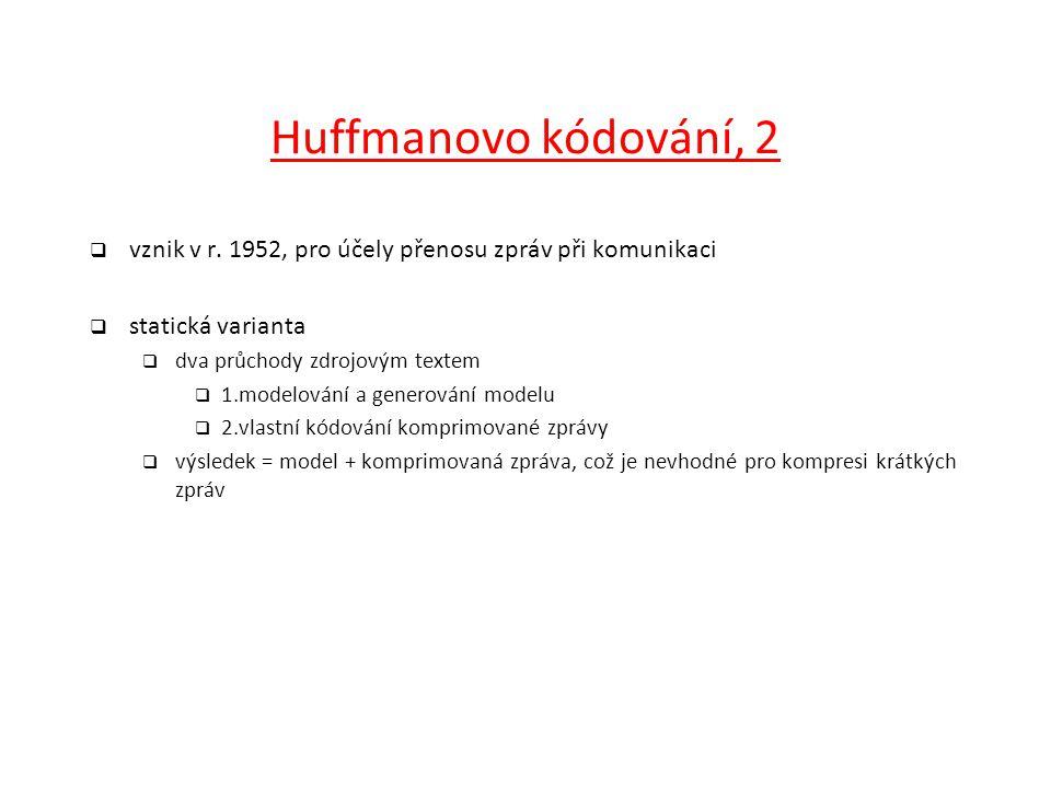 Huffmanovo kódování, 2 vznik v r. 1952, pro účely přenosu zpráv při komunikaci. statická varianta.