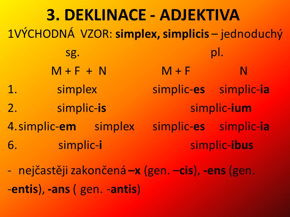 3. DEKLINACE - ADJEKTIVA 1VÝCHODNÁ VZOR: simplex, simplicis – jednoduchý. sg. pl. M + F + N M + F N.