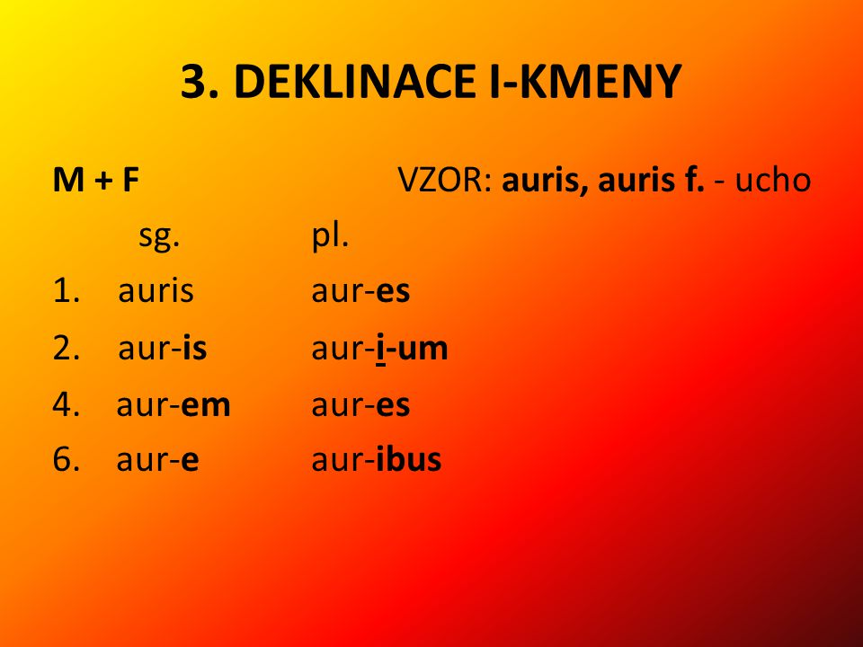 3. DEKLINACE I-KMENY M + F VZOR: auris, auris f. - ucho sg. pl.