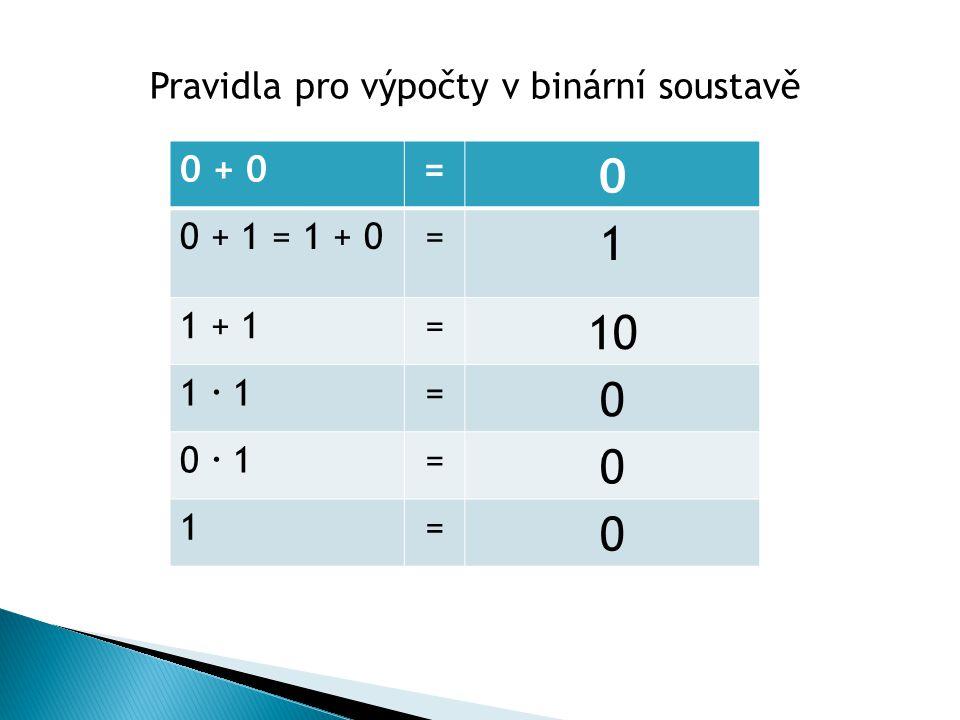 1 10 Pravidla pro výpočty v binární soustavě 0 + 0 = 0 + 1 = 1 + 0