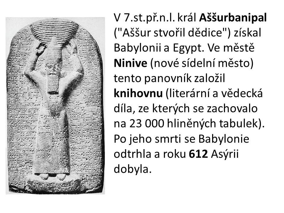 V 7.st.př.n.l. král Aššurbanipal ( Aššur stvořil dědice ) získal Babylonii a Egypt.