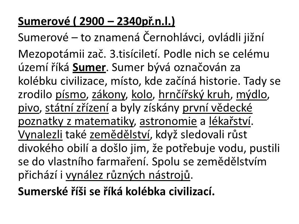 Sumerové ( 2900 – 2340př.n.l.) Sumerové – to znamená Černohlávci, ovládli jižní.