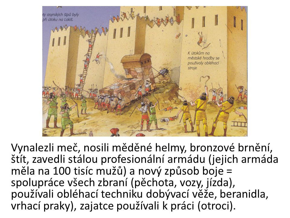 Vynalezli meč, nosili měděné helmy, bronzové brnění, štít, zavedli stálou profesionální armádu (jejich armáda měla na 100 tisíc mužů) a nový způsob boje = spolupráce všech zbraní (pěchota, vozy, jízda), používali obléhací techniku dobývací věže, beranidla, vrhací praky), zajatce používali k práci (otroci).