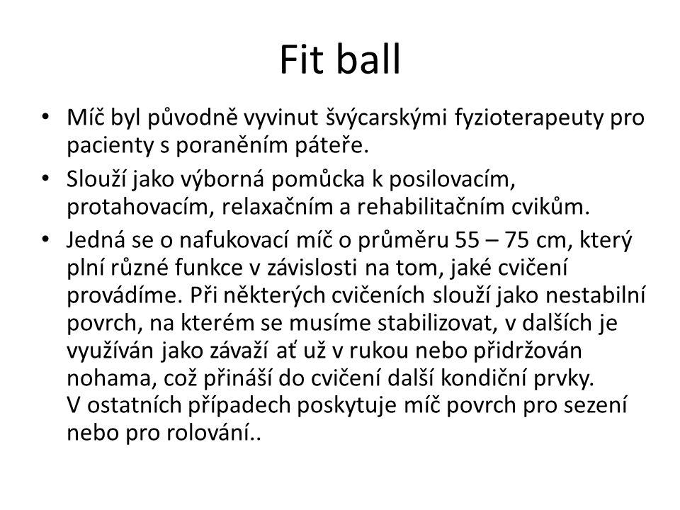 Fit ball Míč byl původně vyvinut švýcarskými fyzioterapeuty pro pacienty s poraněním páteře.