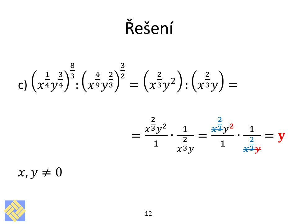 Řešení c) 𝑥 1 4 𝑦 3 4 8 3 : 𝑥 4 9 𝑦 2 3 3 2 = 𝑥 2 3 𝑦 2 : 𝑥 2 3 𝑦 = = 𝑥 2 3 𝑦 2 1 ∙ 1 𝑥 2 3 𝑦 = 𝑥 2 3 𝑦 2 1 ∙ 1 𝑥 2 3 𝑦 =𝐲 𝑥,𝑦≠0
