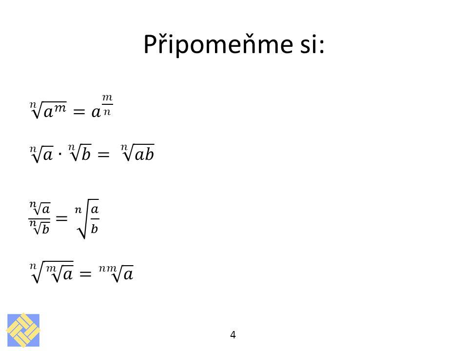 Připomeňme si: 𝑛 𝑎 𝑚 = 𝑎 𝑚 𝑛 𝑛 𝑎 ∙ 𝑛 𝑏 = 𝑛 𝑎𝑏 𝑛 𝑎 𝑛 𝑏 = 𝑛 𝑎 𝑏 𝑛 𝑚 𝑎 = 𝑛𝑚 𝑎