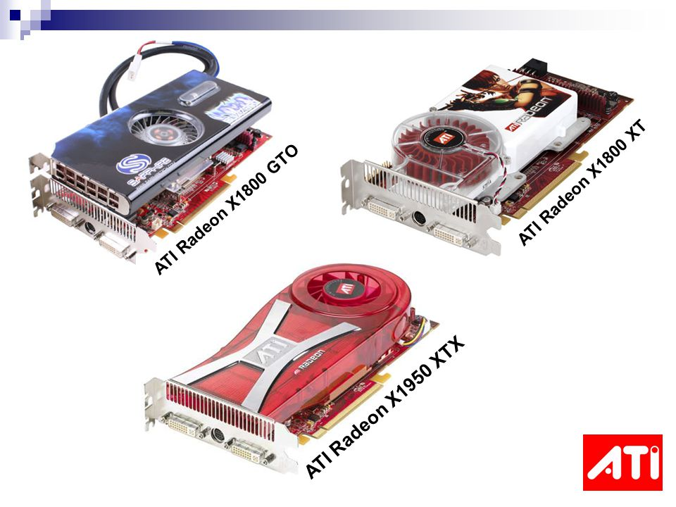 ATI Radeon X1800 XT ATI Radeon X1800 GTO ATI Radeon X1950 XTX