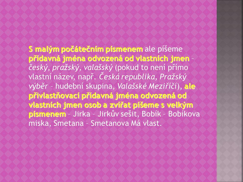 S malým počátečním písmenem ale píšeme přídavná jména odvozená od vlastních jmen – český, pražský, valašský (pokud to není přímo vlastní název, např.