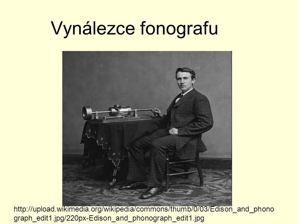 Vynálezce fonografu http://upload.wikimedia.org/wikipedia/commons/thumb/0/03/Edison_and_phonograph_edit1.jpg/220px-Edison_and_phonograph_edit1.jpg.