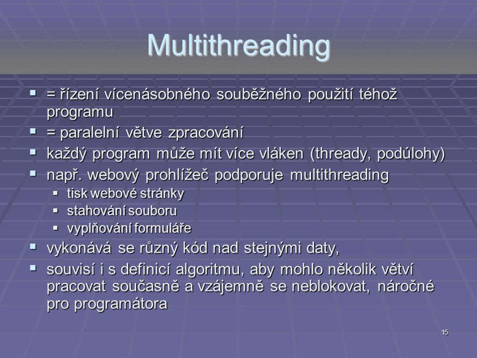 Multithreading = řízení vícenásobného souběžného použití téhož programu. = paralelní větve zpracování.