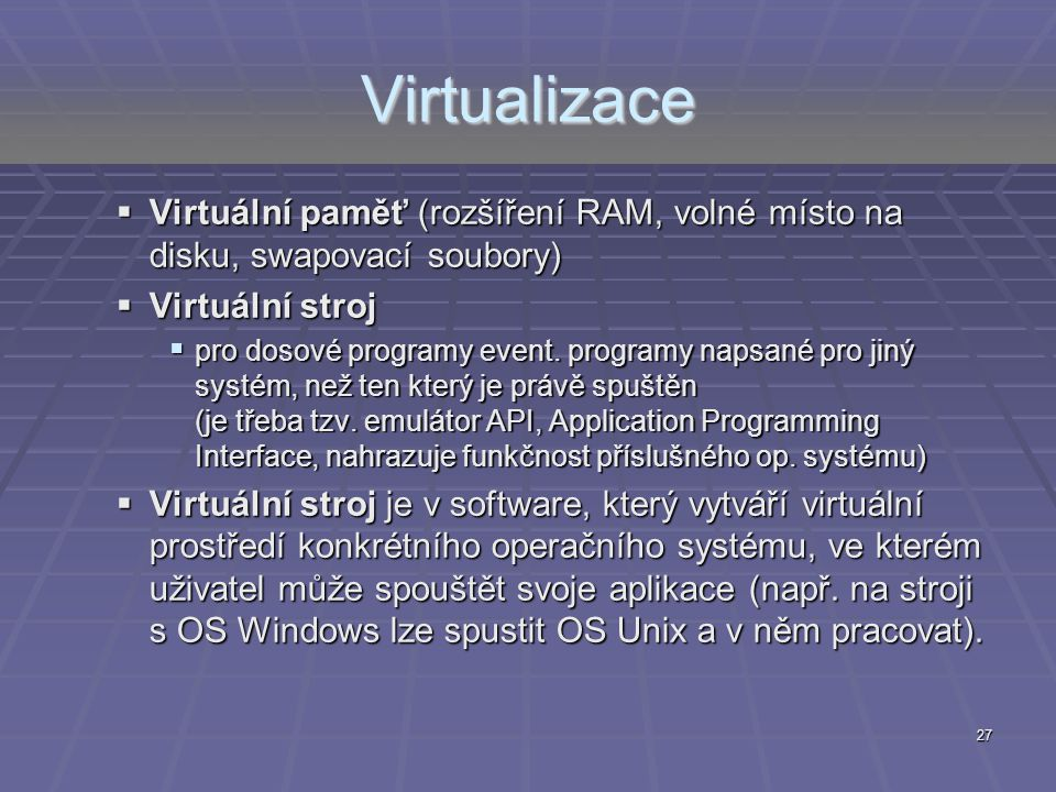 Virtualizace Virtuální paměť (rozšíření RAM, volné místo na disku, swapovací soubory) Virtuální stroj.