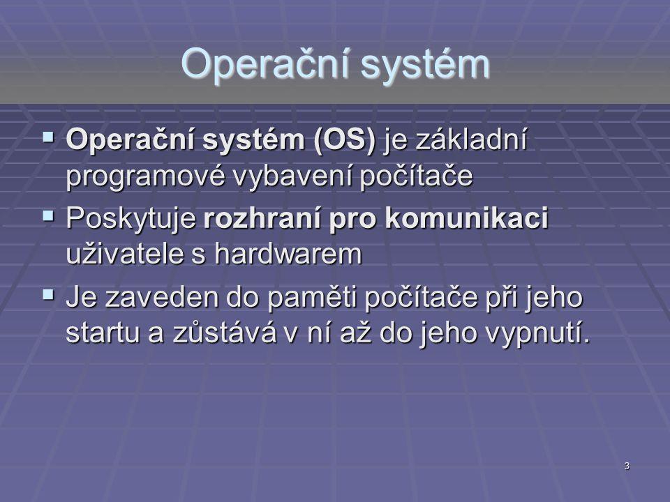 Operační systém Operační systém (OS) je základní programové vybavení počítače. Poskytuje rozhraní pro komunikaci uživatele s hardwarem.