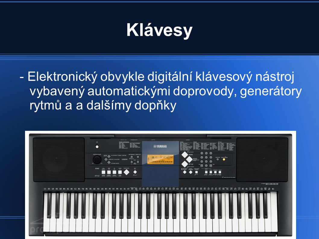 Klávesy - Elektronický obvykle digitální klávesový nástroj vybavený automatickými doprovody, generátory rytmů a a dalšímy dopňky.