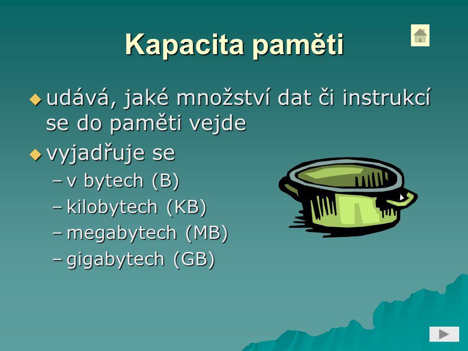 Kapacita paměti udává, jaké množství dat či instrukcí se do paměti vejde. vyjadřuje se. v bytech (B)