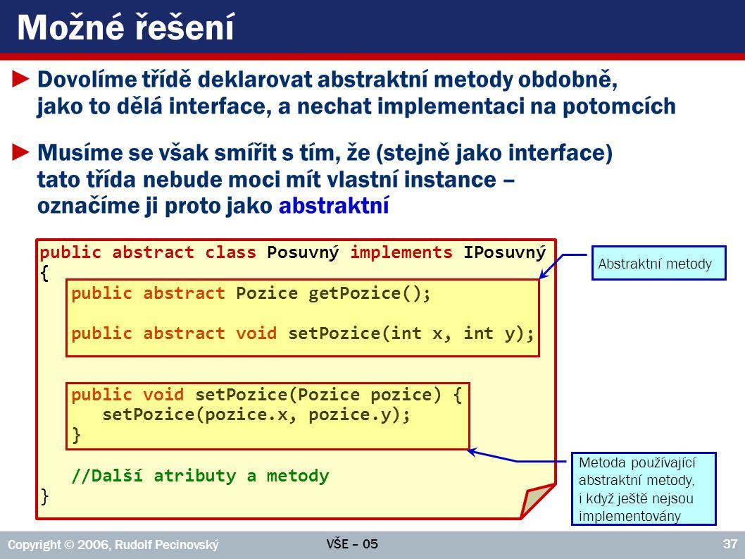 Možné řešení Dovolíme třídě deklarovat abstraktní metody obdobně, jako to dělá interface, a nechat implementaci na potomcích.