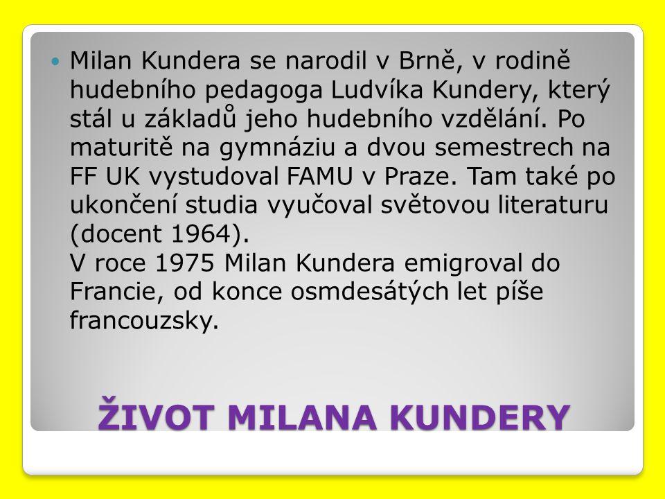 Milan Kundera se narodil v Brně, v rodině hudebního pedagoga Ludvíka Kundery, který stál u základů jeho hudebního vzdělání. Po maturitě na gymnáziu a dvou semestrech na FF UK vystudoval FAMU v Praze. Tam také po ukončení studia vyučoval světovou literaturu (docent 1964). V roce 1975 Milan Kundera emigroval do Francie, od konce osmdesátých let píše francouzsky.