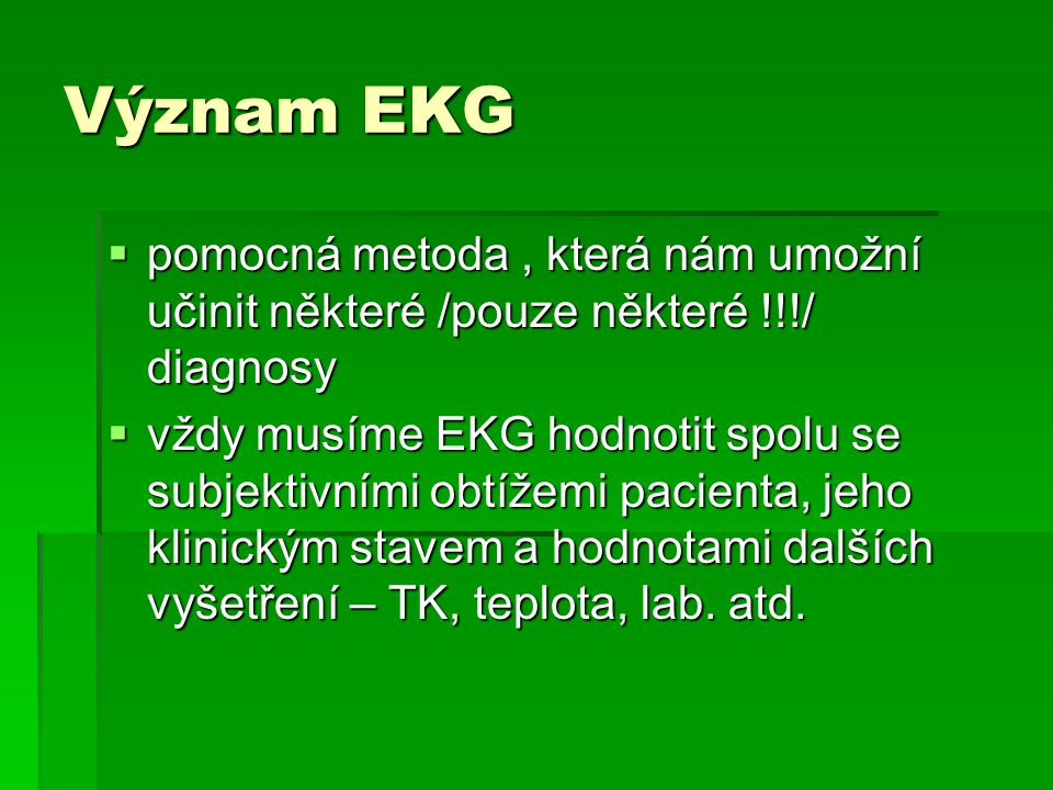 Význam EKG pomocná metoda , která nám umožní učinit některé /pouze některé !!!/ diagnosy.