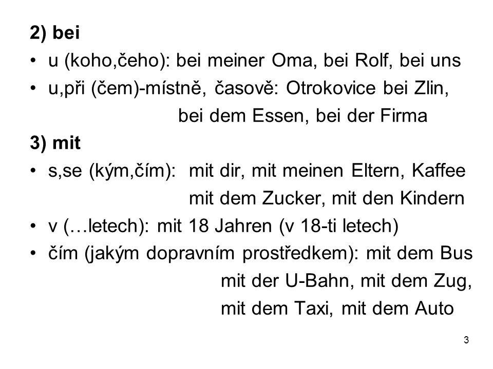 2) bei u (koho,čeho): bei meiner Oma, bei Rolf, bei uns. u,při (čem)-místně, časově: Otrokovice bei Zlin,