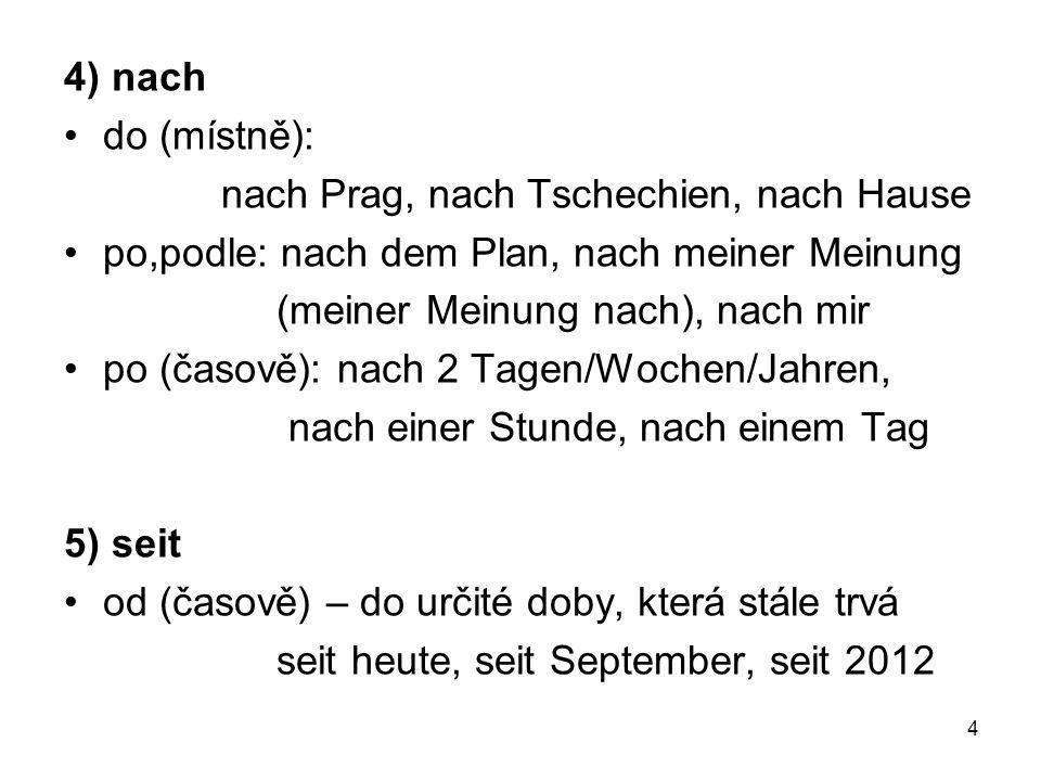 4) nach do (místně): nach Prag, nach Tschechien, nach Hause. po,podle: nach dem Plan, nach meiner Meinung.