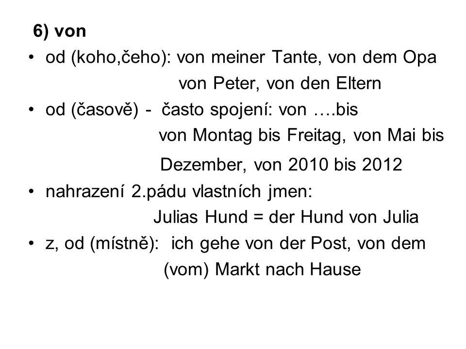 6) von od (koho,čeho): von meiner Tante, von dem Opa. von Peter, von den Eltern. od (časově) - často spojení: von ….bis.