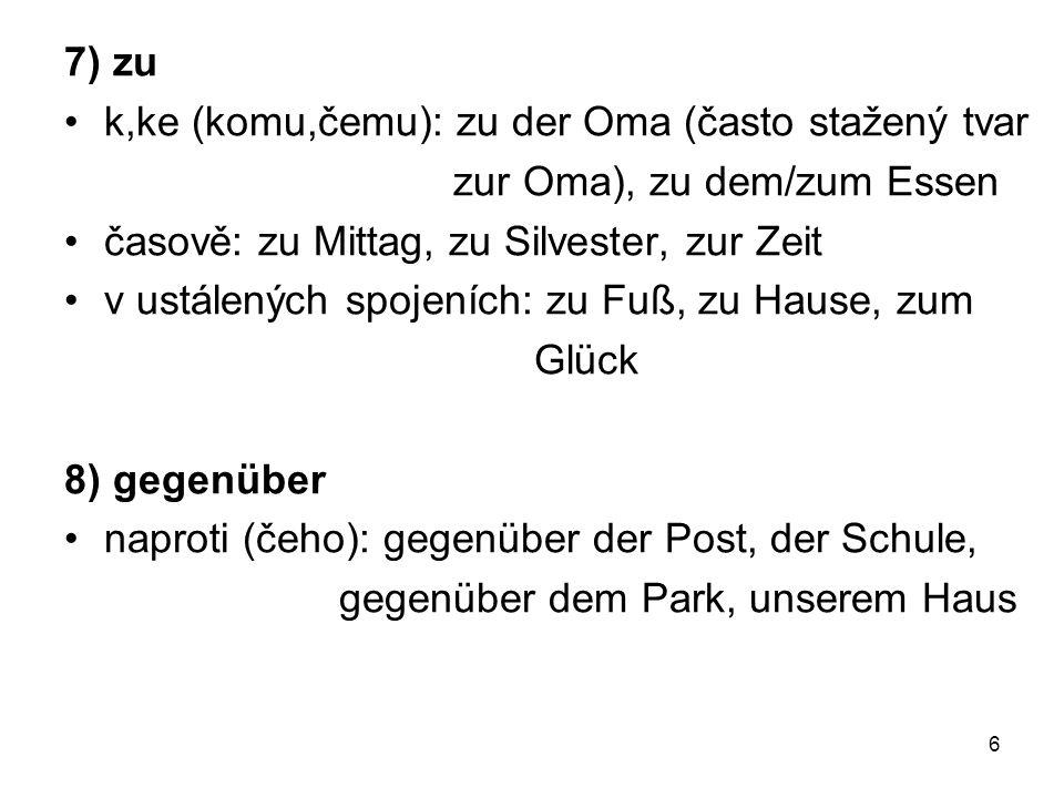 7) zu k,ke (komu,čemu): zu der Oma (často stažený tvar. zur Oma), zu dem/zum Essen. časově: zu Mittag, zu Silvester, zur Zeit.