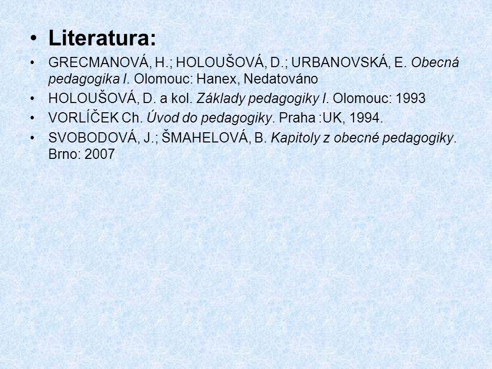 Literatura: GRECMANOVÁ, H.; HOLOUŠOVÁ, D.; URBANOVSKÁ, E. Obecná pedagogika I. Olomouc: Hanex, Nedatováno.