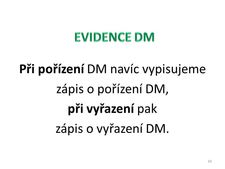 EVIDENCE DM Při pořízení DM navíc vypisujeme zápis o pořízení DM, při vyřazení pak zápis o vyřazení DM.