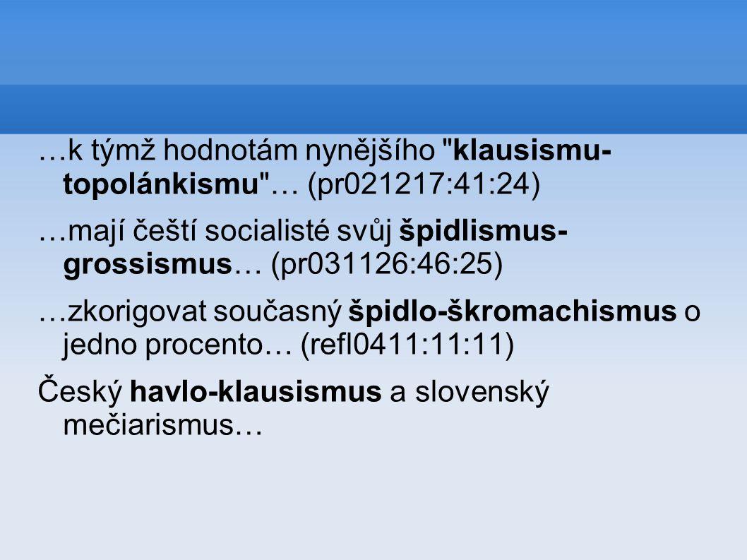 …k týmž hodnotám nynějšího klausismu- topolánkismu … (pr021217:41:24) …mají čeští socialisté svůj špidlismus- grossismus… (pr031126:46:25) …zkorigovat současný špidlo-škromachismus o jedno procento… (refl0411:11:11) Český havlo-klausismus a slovenský mečiarismus…