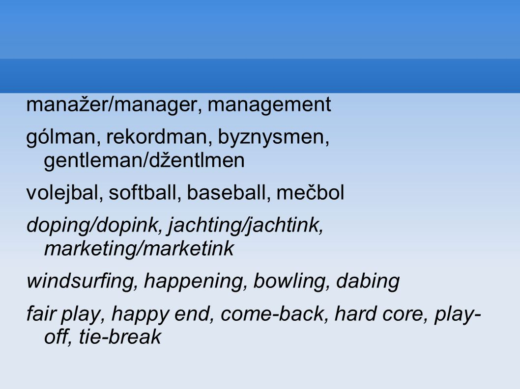 manažer/manager, management gólman, rekordman, byznysmen, gentleman/džentlmen volejbal, softball, baseball, mečbol doping/dopink, jachting/jachtink, marketing/marketink windsurfing, happening, bowling, dabing fair play, happy end, come-back, hard core, play- off, tie-break