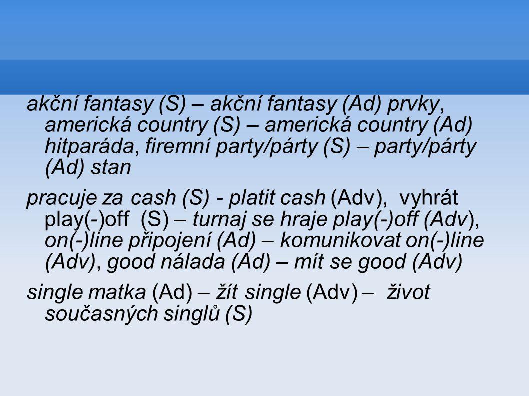 akční fantasy (S) – akční fantasy (Ad) prvky, americká country (S) – americká country (Ad) hitparáda, firemní party/párty (S) – party/párty (Ad) stan pracuje za cash (S) - platit cash (Adv), vyhrát play(-)off (S) – turnaj se hraje play(-)off (Adv), on(-)line připojení (Ad) – komunikovat on(-)line (Adv), good nálada (Ad) – mít se good (Adv) single matka (Ad) – žít single (Adv) – život současných singlů (S)