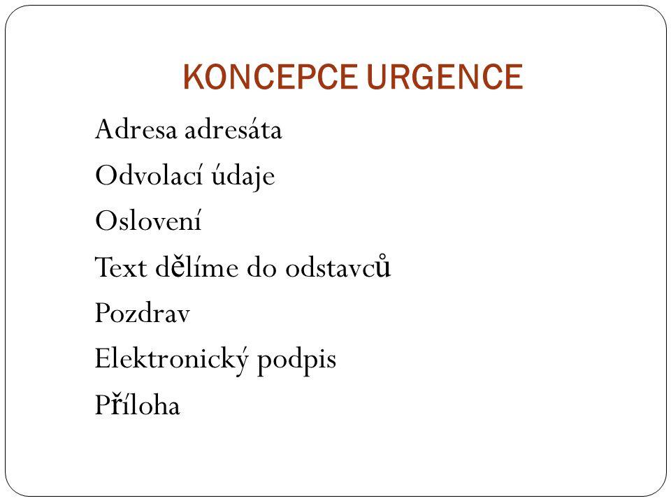 KONCEPCE URGENCE Adresa adresáta Odvolací údaje Oslovení Text dělíme do odstavců Pozdrav Elektronický podpis Příloha