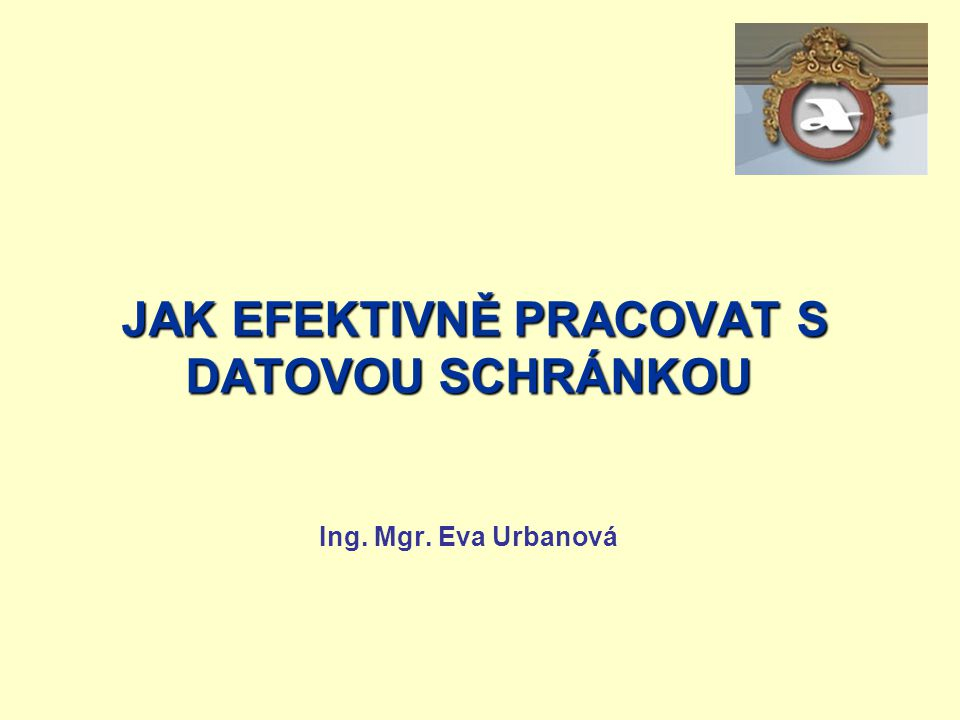 JAK EFEKTIVNĚ PRACOVAT S DATOVOU SCHRÁNKOU Ing. Mgr. Eva Urbanová