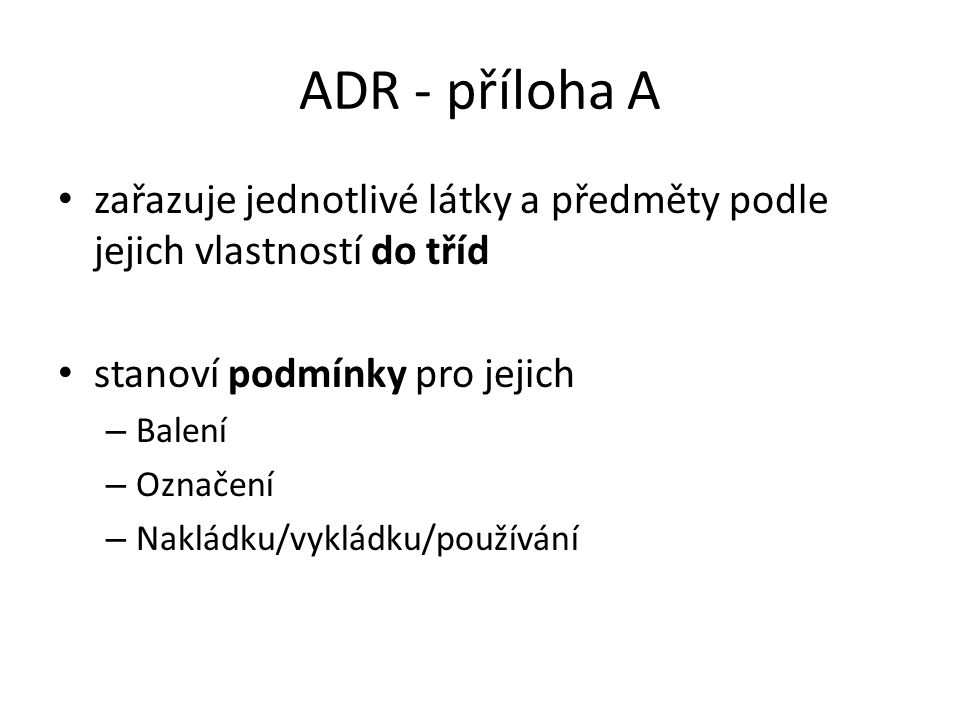 ADR - příloha A zařazuje jednotlivé látky a předměty podle jejich vlastností do tříd. stanoví podmínky pro jejich.