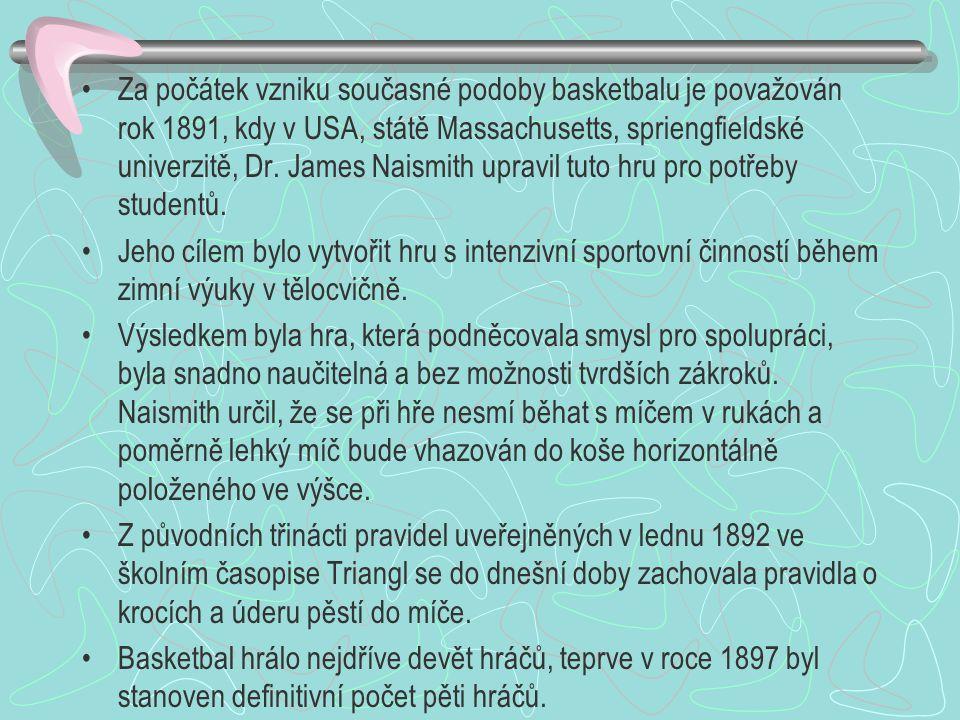 Za počátek vzniku současné podoby basketbalu je považován rok 1891, kdy v USA, státě Massachusetts, spriengfieldské univerzitě, Dr. James Naismith upravil tuto hru pro potřeby studentů.