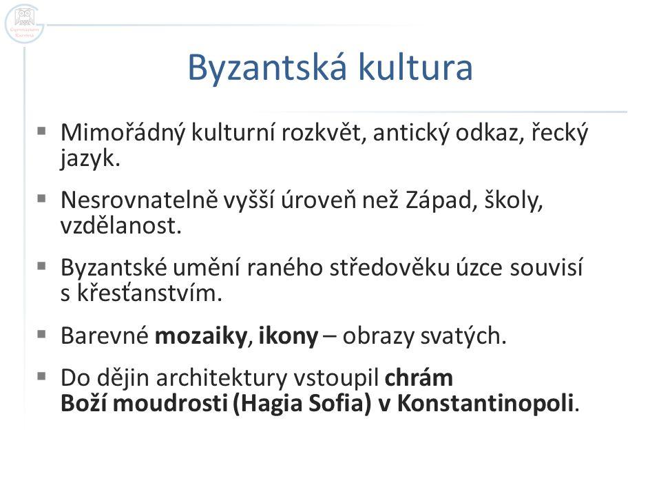 Byzantská kultura Mimořádný kulturní rozkvět, antický odkaz, řecký jazyk. Nesrovnatelně vyšší úroveň než Západ, školy, vzdělanost.